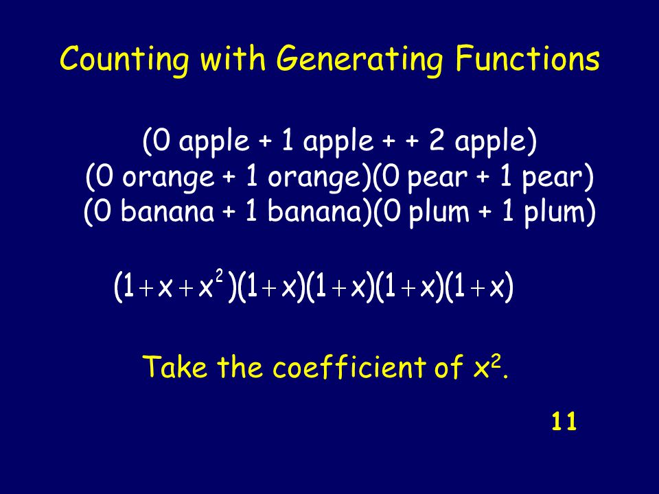 Counting with Generating Functions 11 (0 apple + 1 apple + + 2 apple) (0 orange + 1 orange)(0 pear + 1 pear) (0 banana + 1 banana)(0 plum + 1 plum) Take the coefficient of x 2.