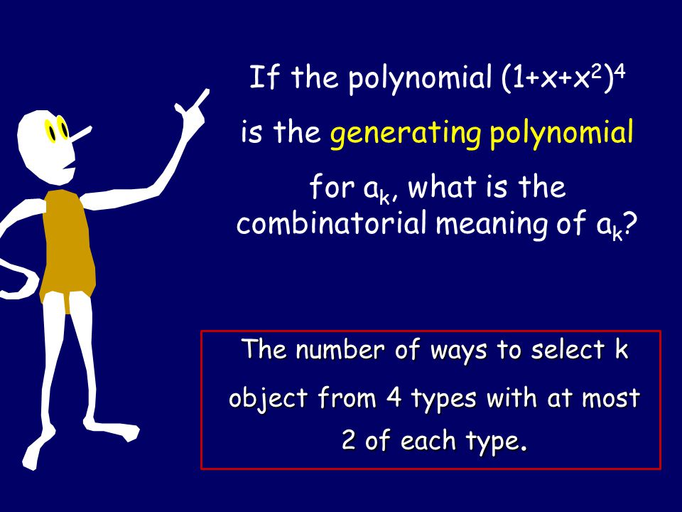 If the polynomial (1+x+x 2 ) 4 is the generating polynomial for a k, what is the combinatorial meaning of a k ? The number of ways to select k object
