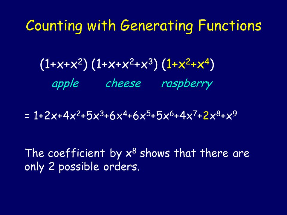 Counting with Generating Functions (1+x+x 2 ) (1+x+x 2 +x 3 ) (1+x 2 +x 4 ) apple cheese raspberry = 1+2x+4x 2 +5x 3 +6x 4 +6x 5 +5x 6 +4x 7 +2x 8 +x