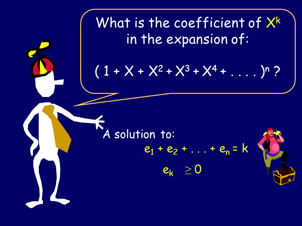 What is the coefficient of X k in the expansion of: ( 1 + X + X 2 + X 3 + X 4 +.... ) n ? A solution to: e 1 + e 2 +... + e n = k e k ≥ 0