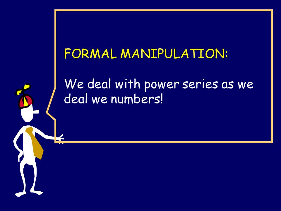 FORMAL MANIPULATION: We deal with power series as we deal we numbers!