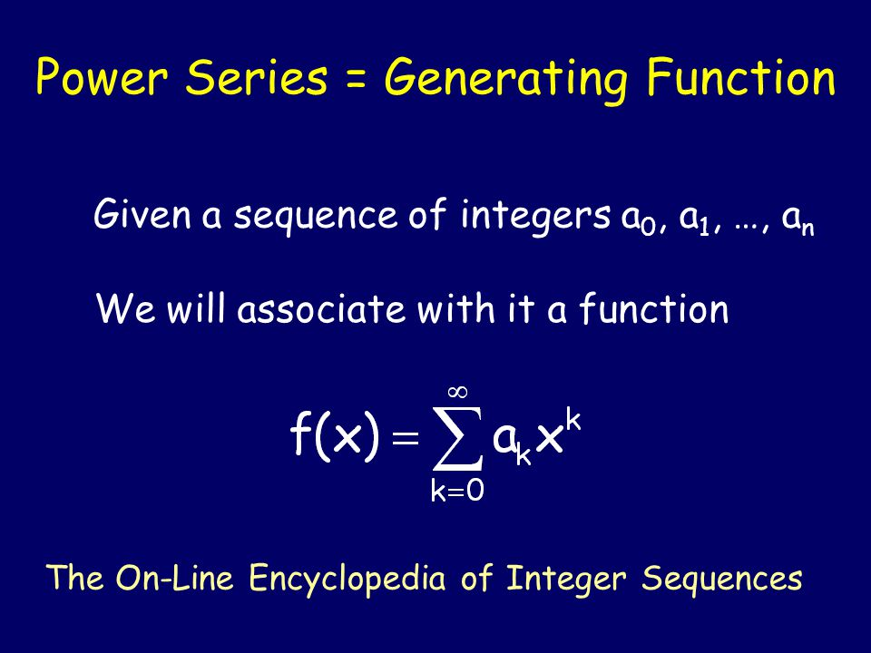 Power Series = Generating Function Given a sequence of integers a 0, a 1, …, a n We will associate with it a function The On-Line Encyclopedia of Integer Sequences