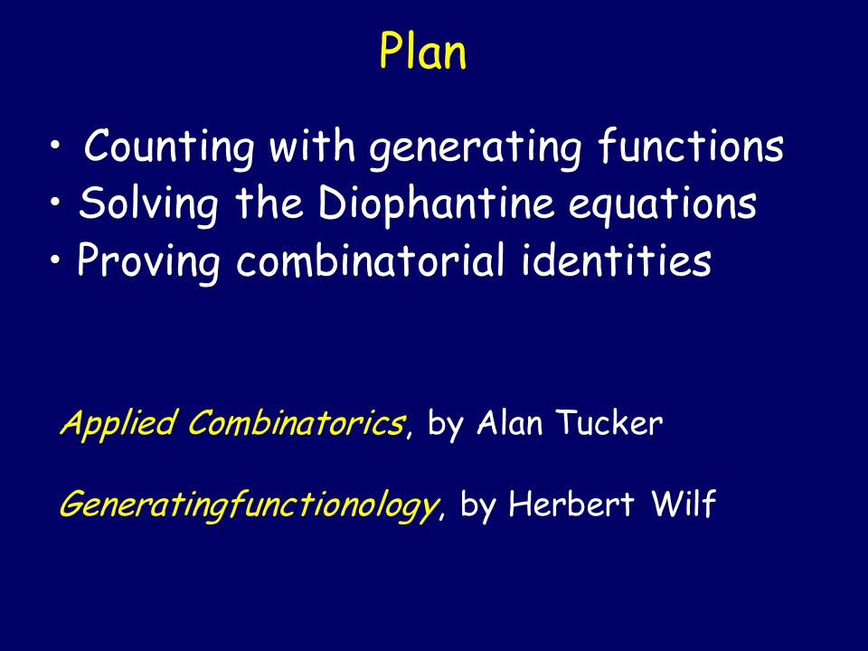 Plan Counting with generating functions Solving the Diophantine equations Proving combinatorial identities Applied Combinatorics, by Alan Tucker Gener