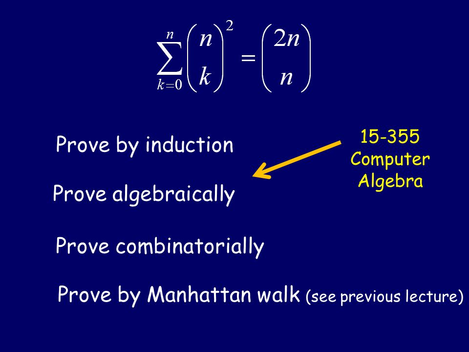Prove by induction Prove algebraically Prove combinatorially Prove by Manhattan walk (see previous lecture) 15-355 Computer Algebra