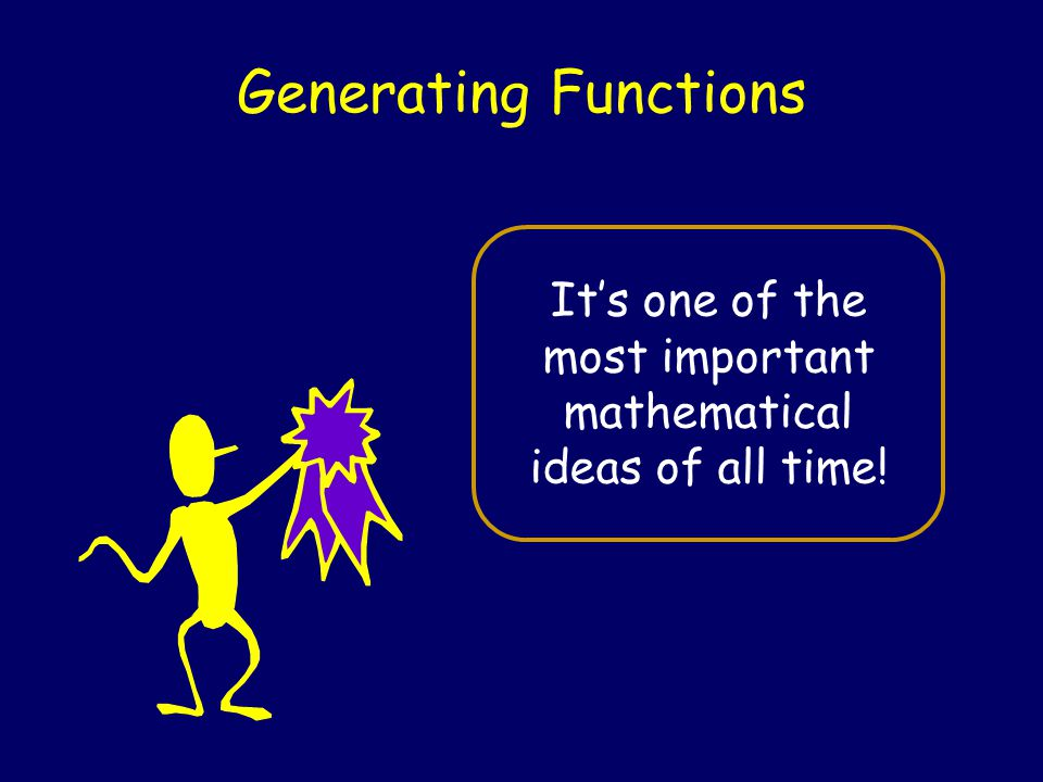 Generating Functions It's one of the most important mathematical ideas of all time!