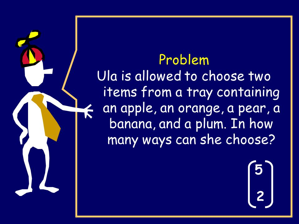 Problem Ula is allowed to choose two items from a tray containing an apple, an orange, a pear, a banana, and a plum. In how many ways can she choose?