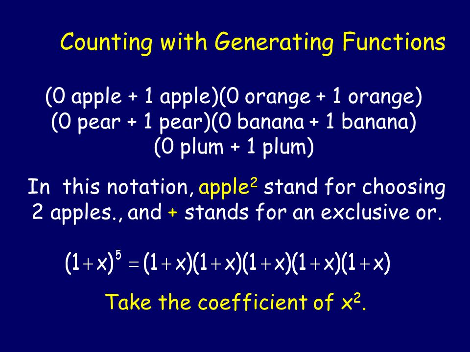 Counting with Generating Functions (0 apple + 1 apple)(0 orange + 1 orange) (0 pear + 1 pear)(0 banana + 1 banana) (0 plum + 1 plum) In this notation, apple 2 stand for choosing 2 apples., and + stands for an exclusive or.