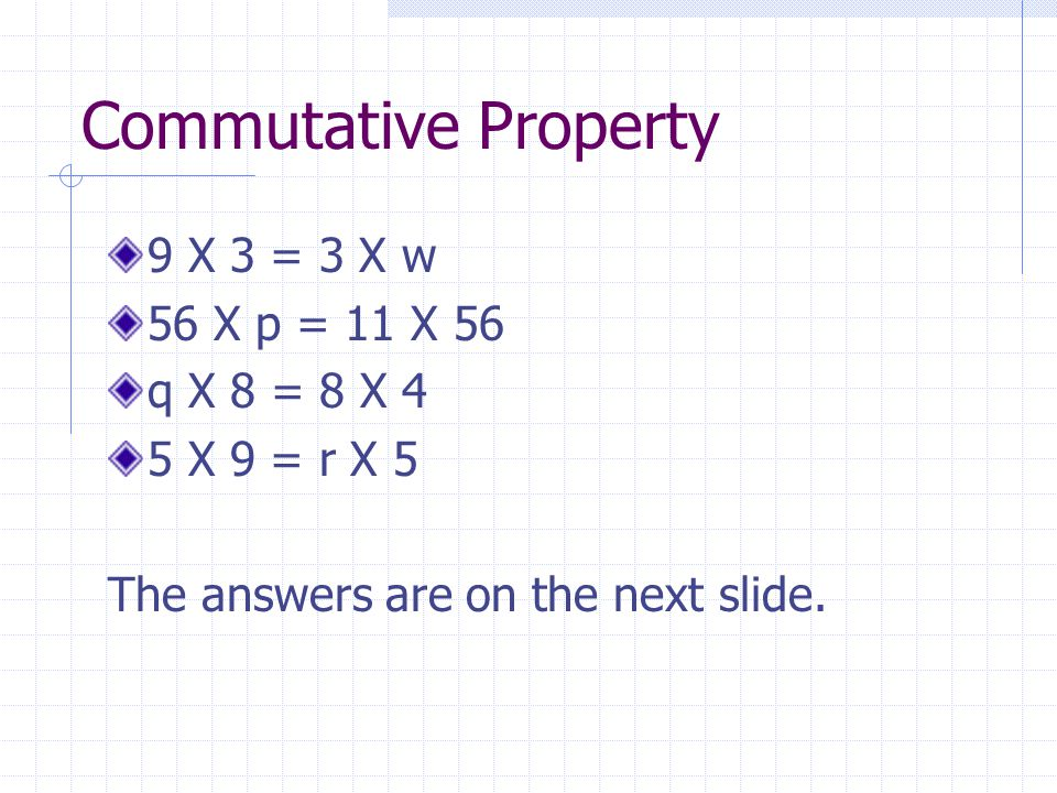 Commutative Property 9 X 3 = 3 X w 56 X p = 11 X 56 q X 8 = 8 X 4 5 X 9 = r X 5 The answers are on the next slide.