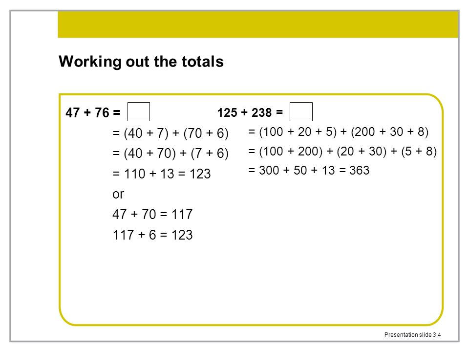 Presentation slide 3.4 Working out the totals 47 + 76 = = (40 + 7) + (70 + 6) = (40 + 70) + (7 + 6) = 110 + 13 = 123 or 47 + 70 = 117 117 + 6 = 123 12