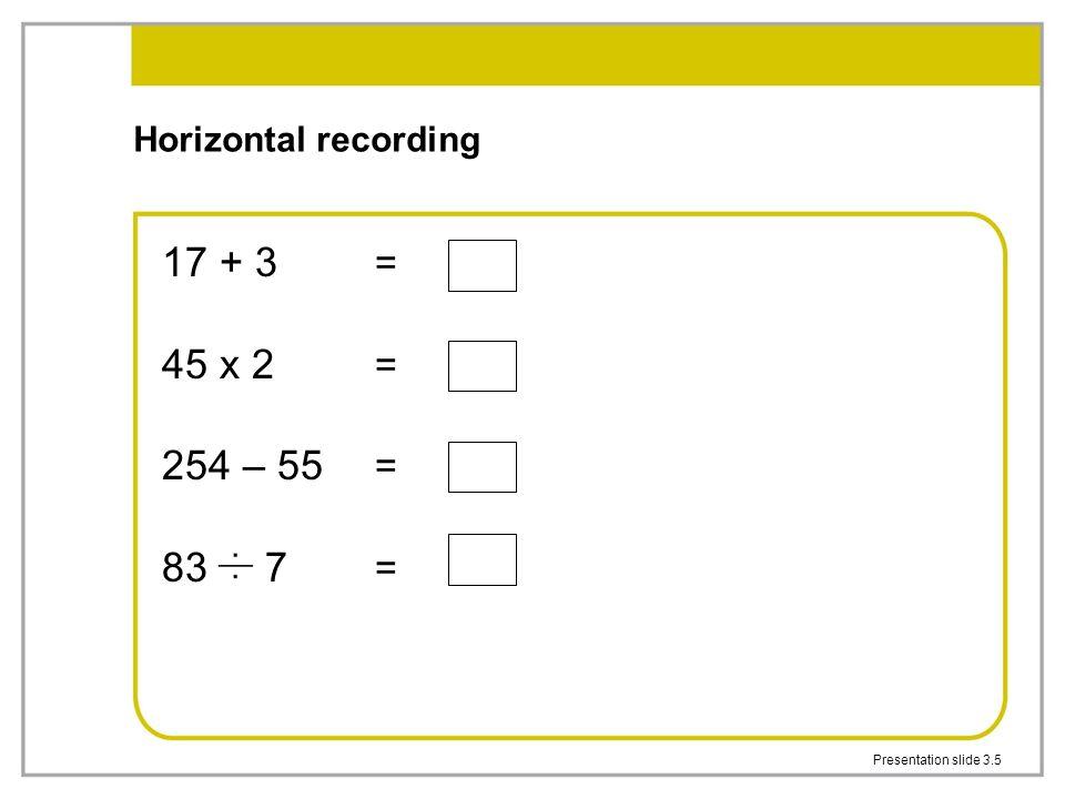 Presentation slide 3.5 Horizontal recording 17 + 3 = 45 x 2 = 254 – 55 = 83 7 =