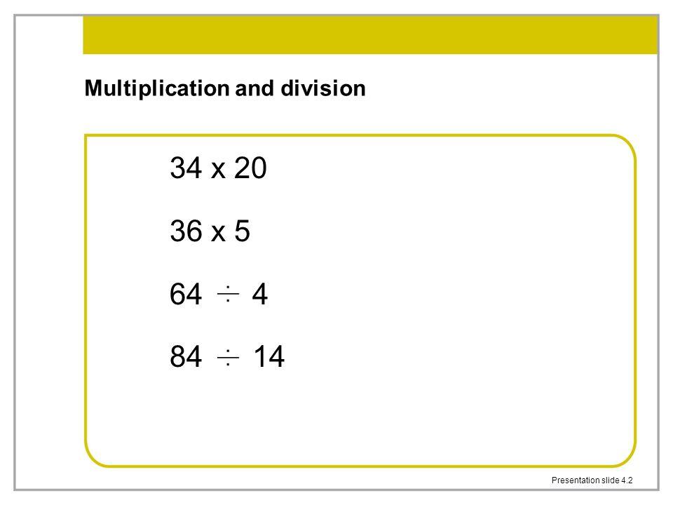 Presentation slide 4.2 Multiplication and division 34 x 20 36 x 5 64 4 84 14