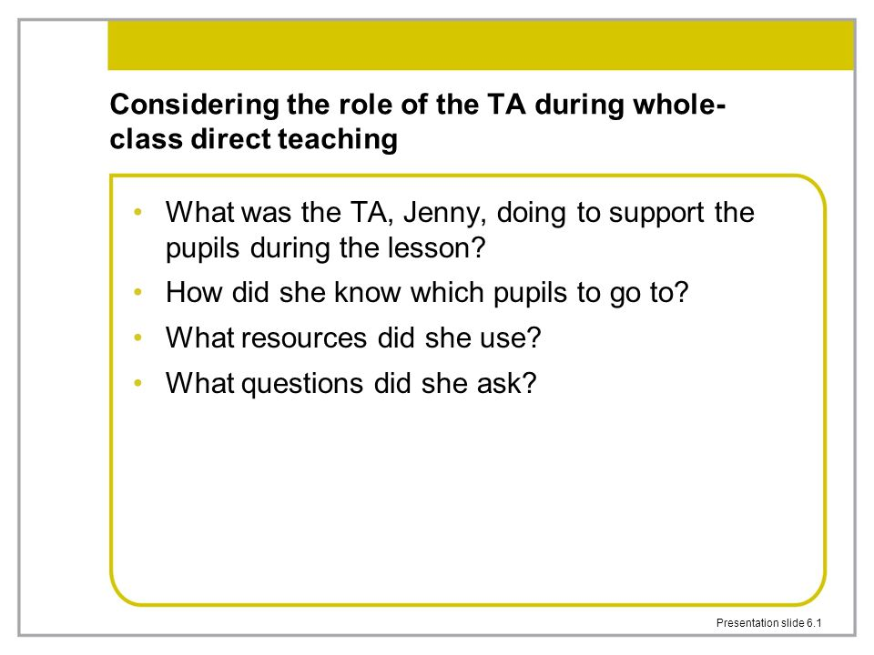 Presentation slide 6.1 Considering the role of the TA during whole- class direct teaching What was the TA, Jenny, doing to support the pupils during t