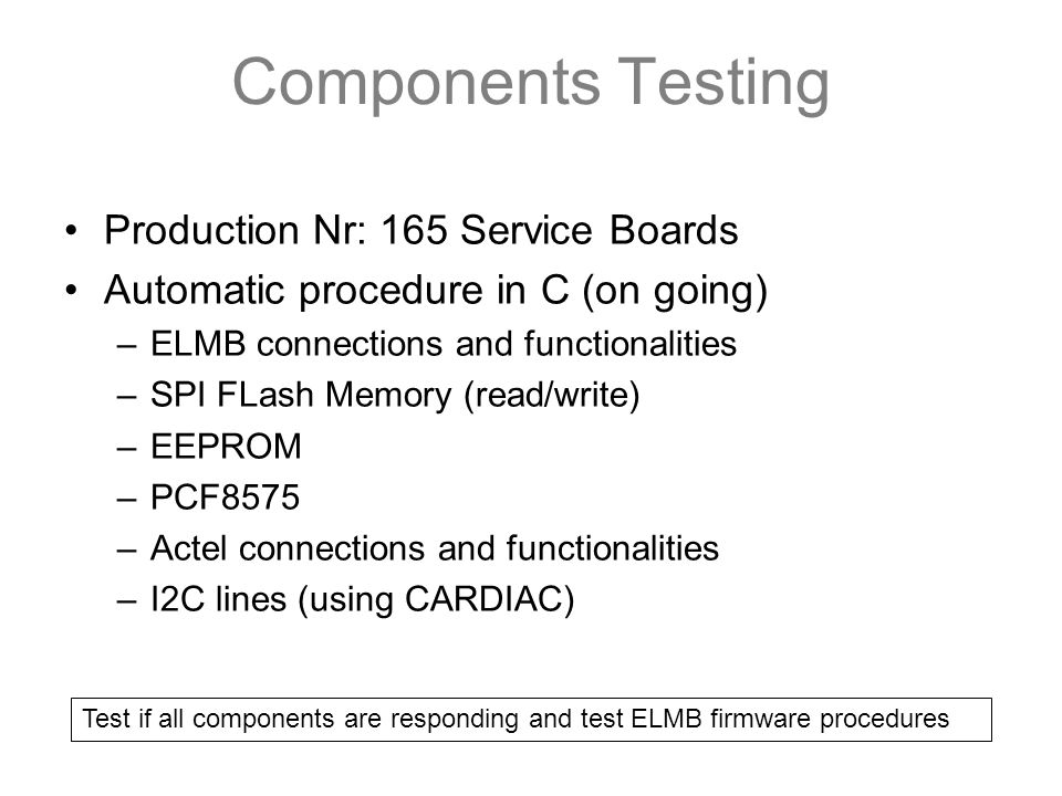 Components Testing Production Nr: 165 Service Boards Automatic procedure in C (on going) –ELMB connections and functionalities –SPI FLash Memory (read/write) –EEPROM –PCF8575 –Actel connections and functionalities –I2C lines (using CARDIAC) Test if all components are responding and test ELMB firmware procedures