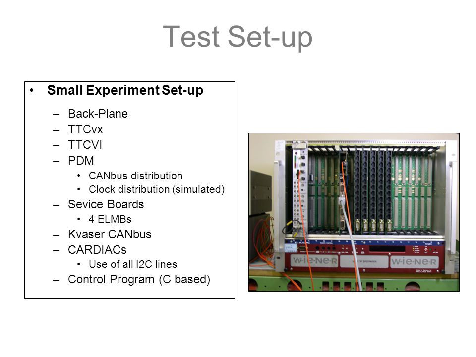 Test Set-up Small Experiment Set-up –Back-Plane –TTCvx –TTCVI –PDM CANbus distribution Clock distribution (simulated) –Sevice Boards 4 ELMBs –Kvaser CANbus –CARDIACs Use of all I2C lines –Control Program (C based)