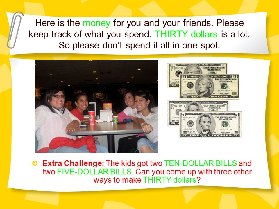 Here is the money for you and your friends. Please keep track of what you spend. THIRTY dollars is a lot. So please don't spend it all in one spot. Ex