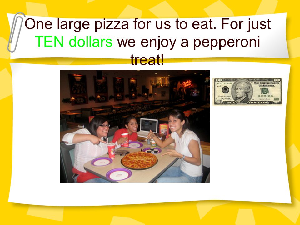 One large pizza for us to eat. For just TEN dollars we enjoy a pepperoni treat!