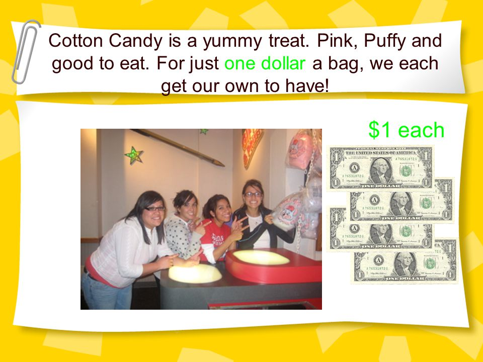 Cotton Candy is a yummy treat. Pink, Puffy and good to eat. For just one dollar a bag, we each get our own to have! $1 each