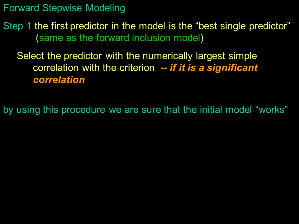 Forward Stepwise Modeling Step 1 the first predictor in the model is the best single predictor (same as the forward inclusion model) Select the predictor with the numerically largest simple correlation with the criterion -- if it is a significant correlation by using this procedure we are sure that the initial model works