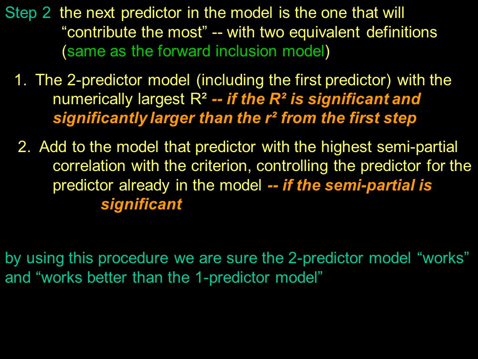 Step 2 the next predictor in the model is the one that will contribute the most -- with two equivalent definitions (same as the forward inclusion model) 1.