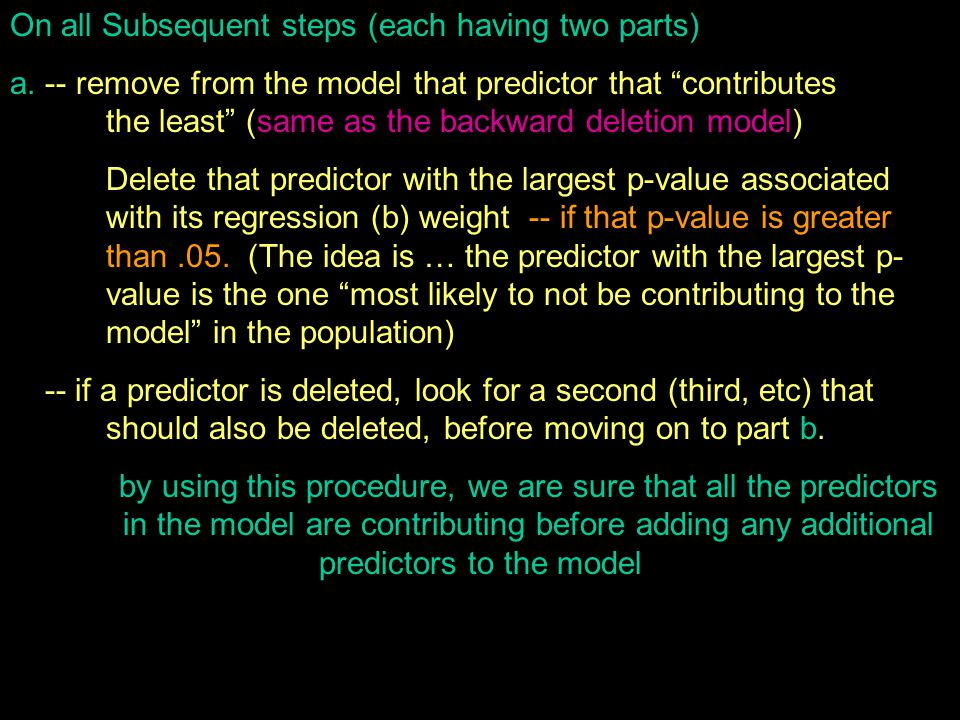 "On all Subsequent steps (each having two parts) a. -- remove from the model that predictor that ""contributes the least"" (same as the backward deletion"