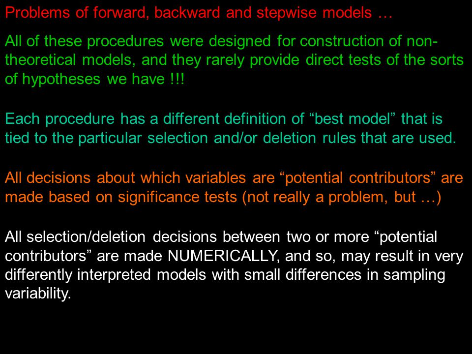 Problems of forward, backward and stepwise models … All of these procedures were designed for construction of non- theoretical models, and they rarely provide direct tests of the sorts of hypotheses we have !!.
