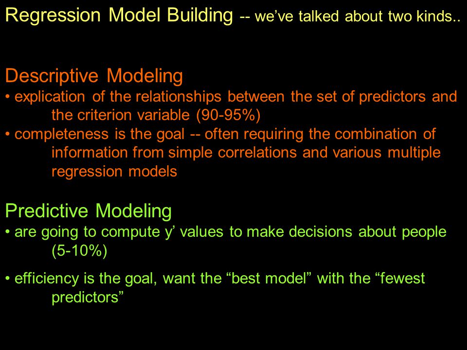 Regression Model Building -- we've talked about two kinds.. Descriptive Modeling explication of the relationships between the set of predictors and th