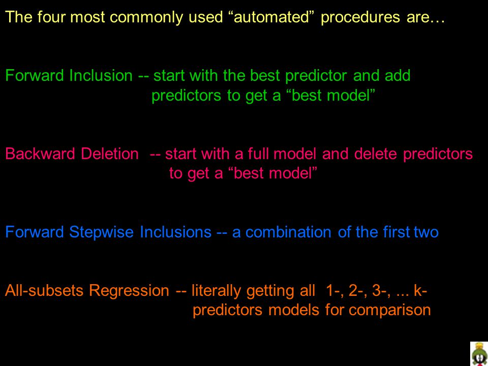 The four most commonly used automated procedures are… Forward Inclusion -- start with the best predictor and add predictors to get a best model Backward Deletion -- start with a full model and delete predictors to get a best model Forward Stepwise Inclusions -- a combination of the first two All-subsets Regression -- literally getting all 1-, 2-, 3-,...