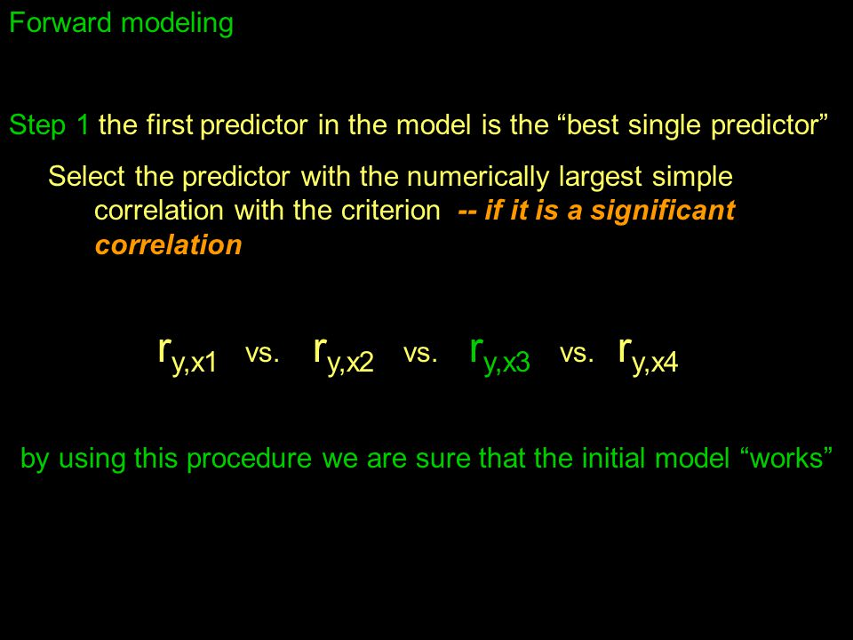 Forward modeling Step 1 the first predictor in the model is the best single predictor Select the predictor with the numerically largest simple correlation with the criterion -- if it is a significant correlation r y,x1 vs.
