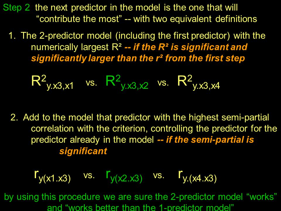 Step 2 the next predictor in the model is the one that will contribute the most -- with two equivalent definitions 1.