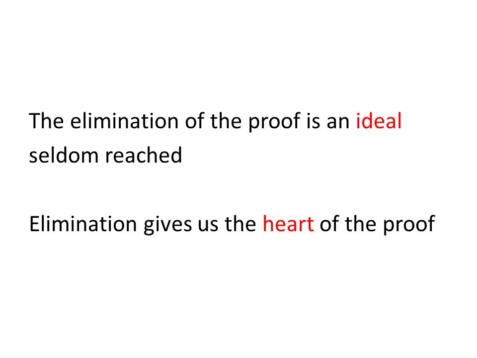 The elimination of the proof is an ideal seldom reached Elimination gives us the heart of the proof