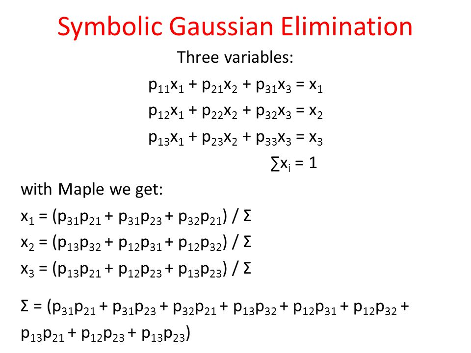 Symbolic Gaussian Elimination Three variables: p 11 x 1 + p 21 x 2 + p 31 x 3 = x 1 p 12 x 1 + p 22 x 2 + p 32 x 3 = x 2 p 13 x 1 + p 23 x 2 + p 33 x 3 = x 3 ∑x i = 1 with Maple we get: x 1 = (p 31 p 21 + p 31 p 23 + p 32 p 21 ) / Σ x 2 = (p 13 p 32 + p 12 p 31 + p 12 p 32 ) / Σ x 3 = (p 13 p 21 + p 12 p 23 + p 13 p 23 ) / Σ Σ = (p 31 p 21 + p 31 p 23 + p 32 p 21 + p 13 p 32 + p 12 p 31 + p 12 p 32 + p 13 p 21 + p 12 p 23 + p 13 p 23 )
