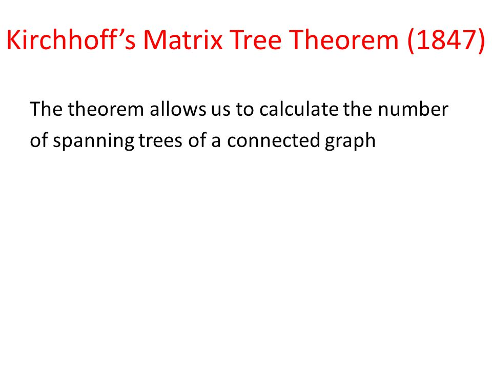 Kirchhoff's Matrix Tree Theorem (1847) The theorem allows us to calculate the number of spanning trees of a connected graph