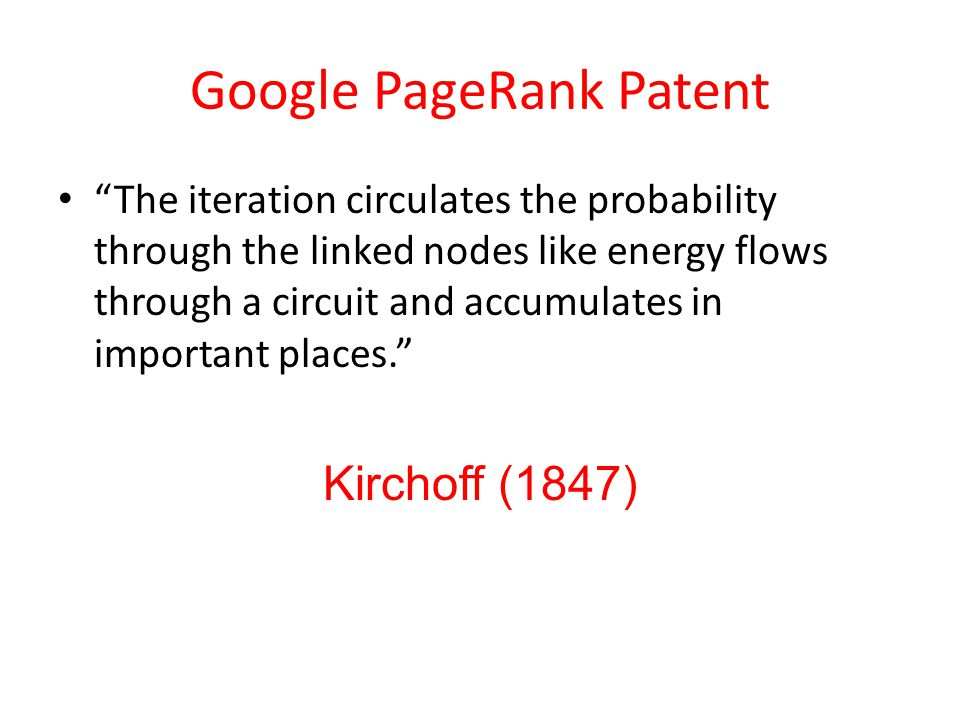 Google PageRank Patent The iteration circulates the probability through the linked nodes like energy flows through a circuit and accumulates in important places. Kirchoff (1847)