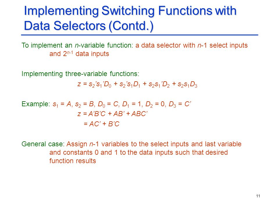 11 Implementing Switching Functions with Data Selectors (Contd.) To implement an n-variable function: a data selector with n-1 select inputs and 2 n-1