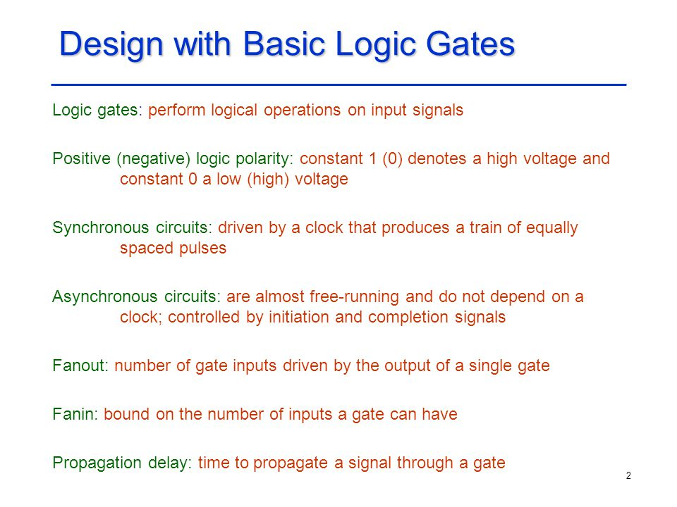 2 Design with Basic Logic Gates Logic gates: perform logical operations on input signals Positive (negative) logic polarity: constant 1 (0) denotes a