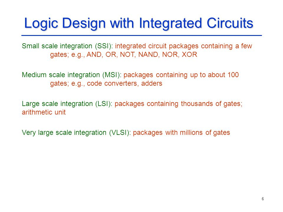 6 Logic Design with Integrated Circuits Small scale integration (SSI): integrated circuit packages containing a few gates; e.g., AND, OR, NOT, NAND, N