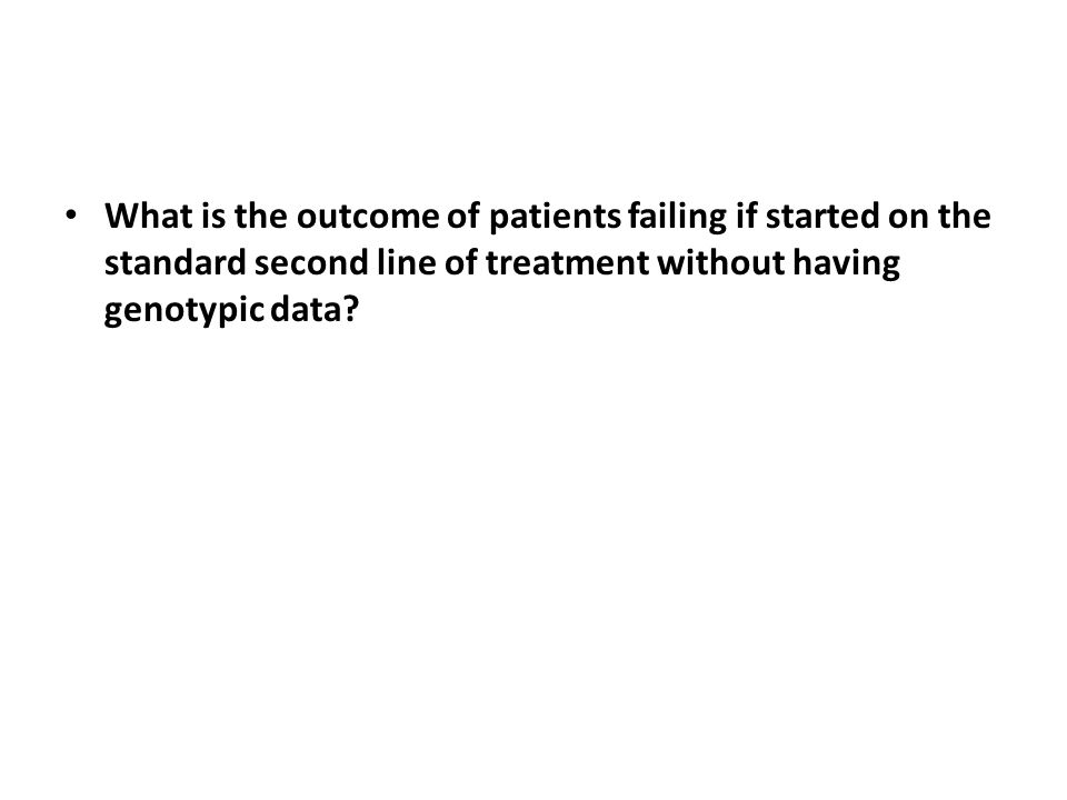 What is the outcome of patients failing if started on the standard second line of treatment without having genotypic data?