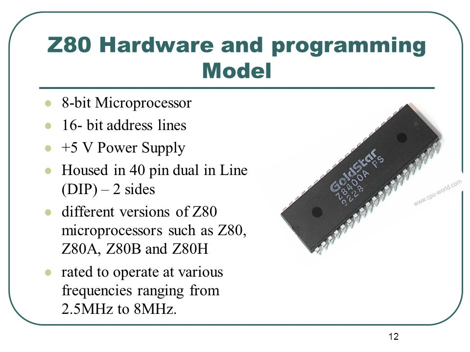Z80 Hardware and programming Model 8-bit Microprocessor 16- bit address lines +5 V Power Supply Housed in 40 pin dual in Line (DIP) – 2 sides differen