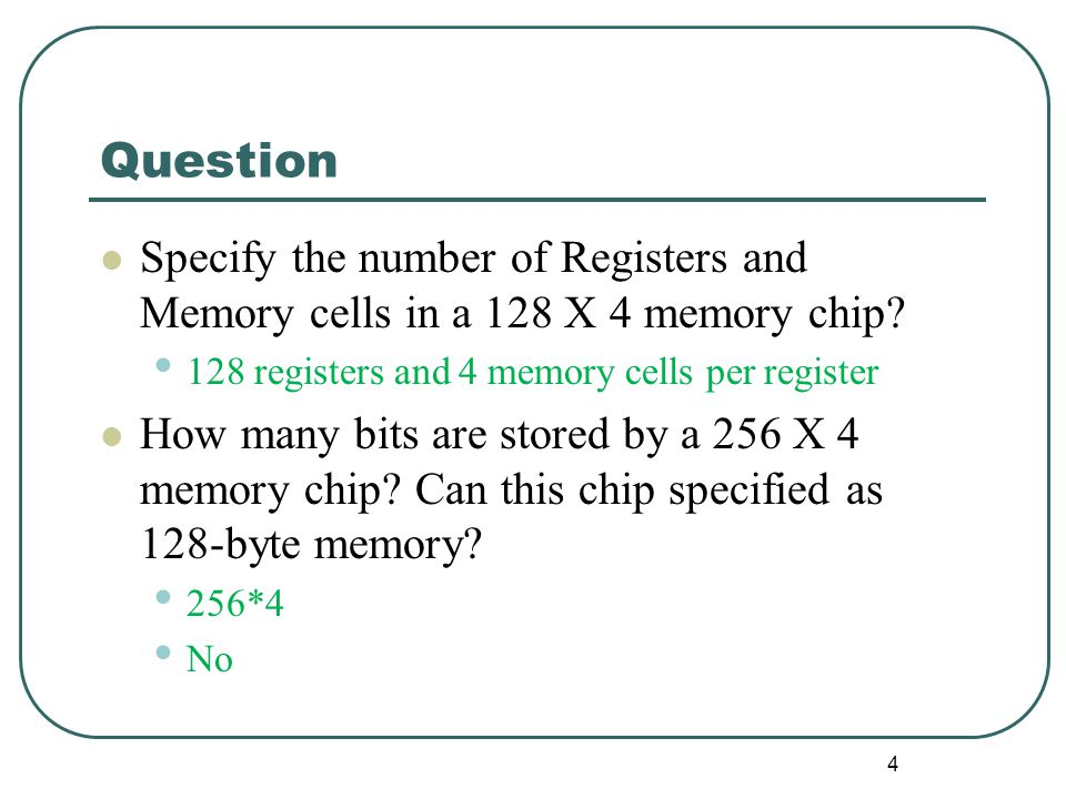 Question Specify the number of Registers and Memory cells in a 128 X 4 memory chip? 128 registers and 4 memory cells per register How many bits are st