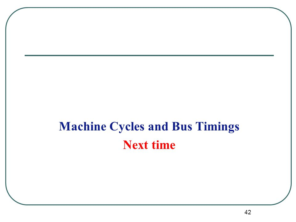 Machine Cycles and Bus Timings Next time 42