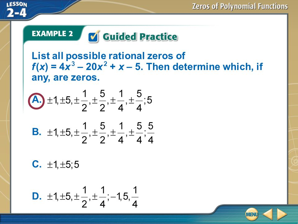 Example 2 List all possible rational zeros of f (x) = 4x 3 – 20x 2 + x – 5. Then determine which, if any, are zeros. A. B. C. D.