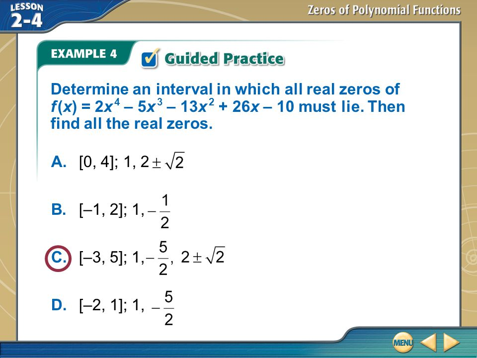 Example 4 Determine an interval in which all real zeros of f (x) = 2x 4 – 5x 3 – 13x 2 + 26x – 10 must lie. Then find all the real zeros. A.[0, 4]; 1,