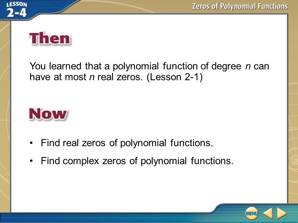 Then/Now You learned that a polynomial function of degree n can have at most n real zeros. (Lesson 2-1) Find real zeros of polynomial functions. Find