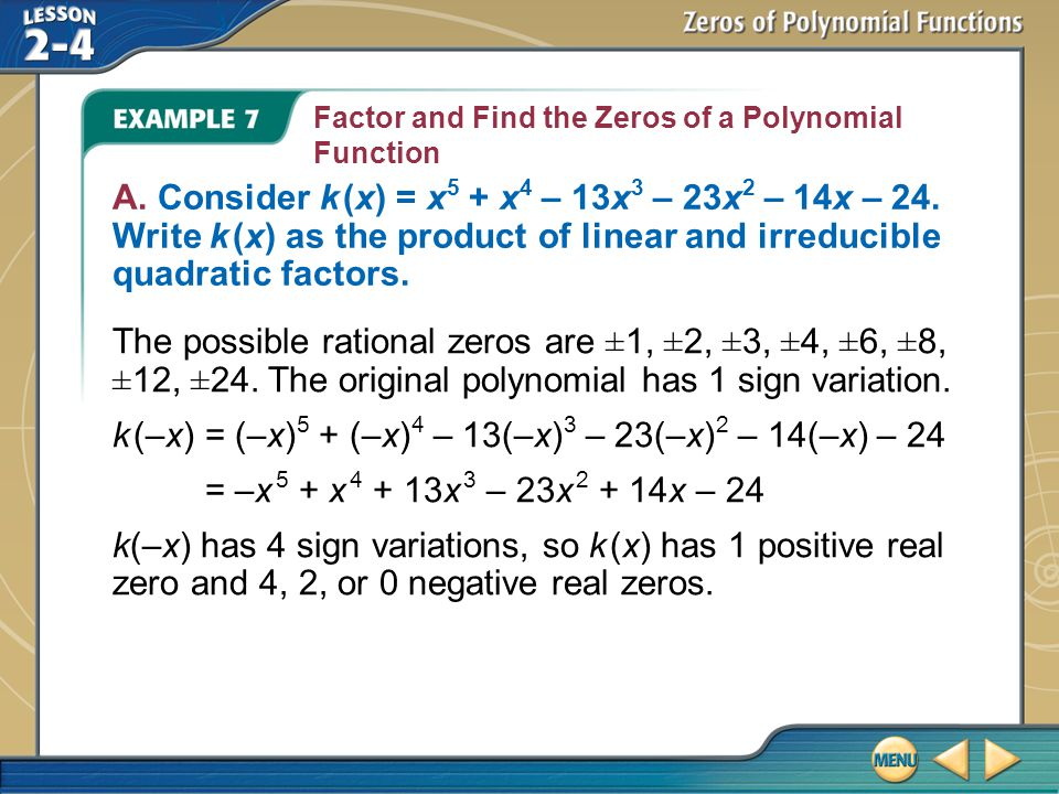 Example 7 Factor and Find the Zeros of a Polynomial Function A. Consider k (x) = x 5 + x 4 – 13x 3 – 23x 2 – 14x – 24. Write k (x) as the product of l