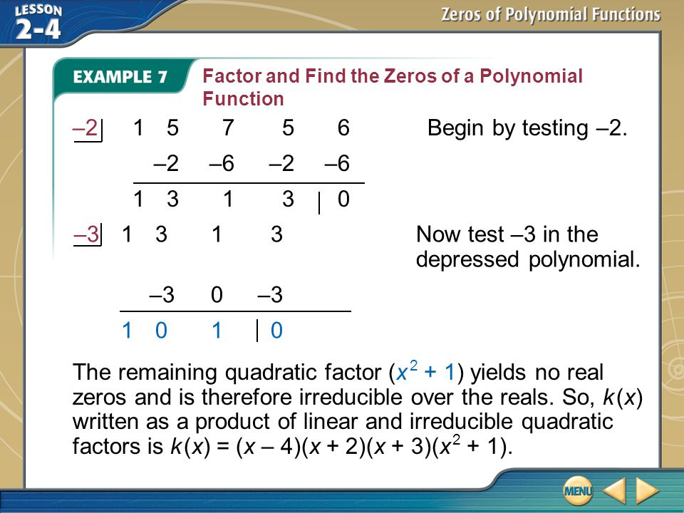 Example 7 Factor and Find the Zeros of a Polynomial Function –215756Begin by testing –2. –2–6–2–6 13130 The remaining quadratic factor (x 2 + 1) yield