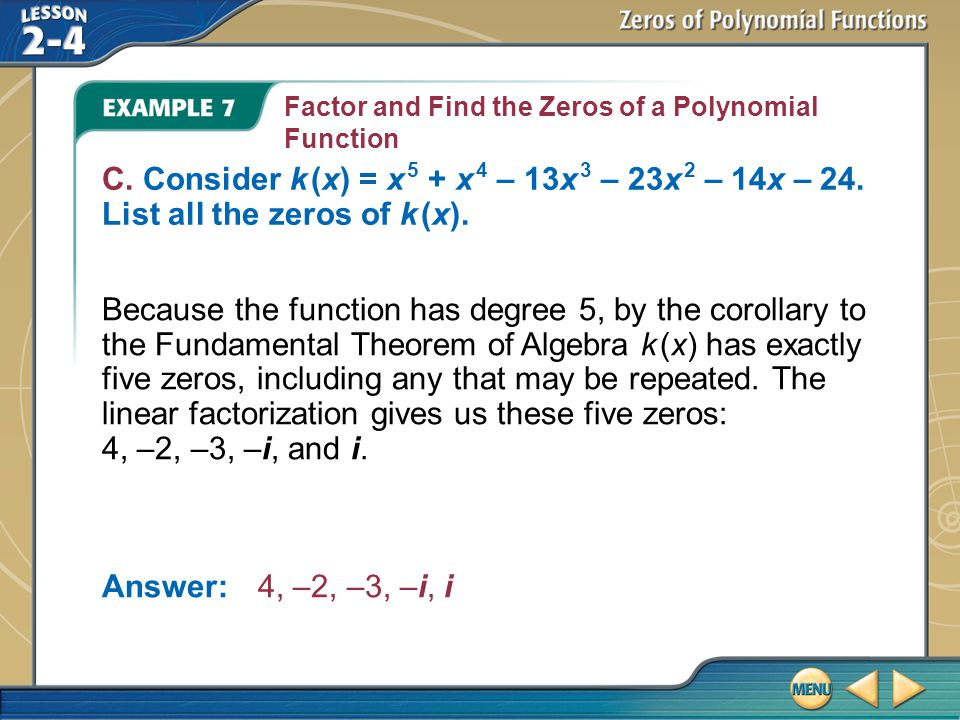 Example 7 Factor and Find the Zeros of a Polynomial Function C. Consider k (x) = x 5 + x 4 – 13x 3 – 23x 2 – 14x – 24. List all the zeros of k (x). Be