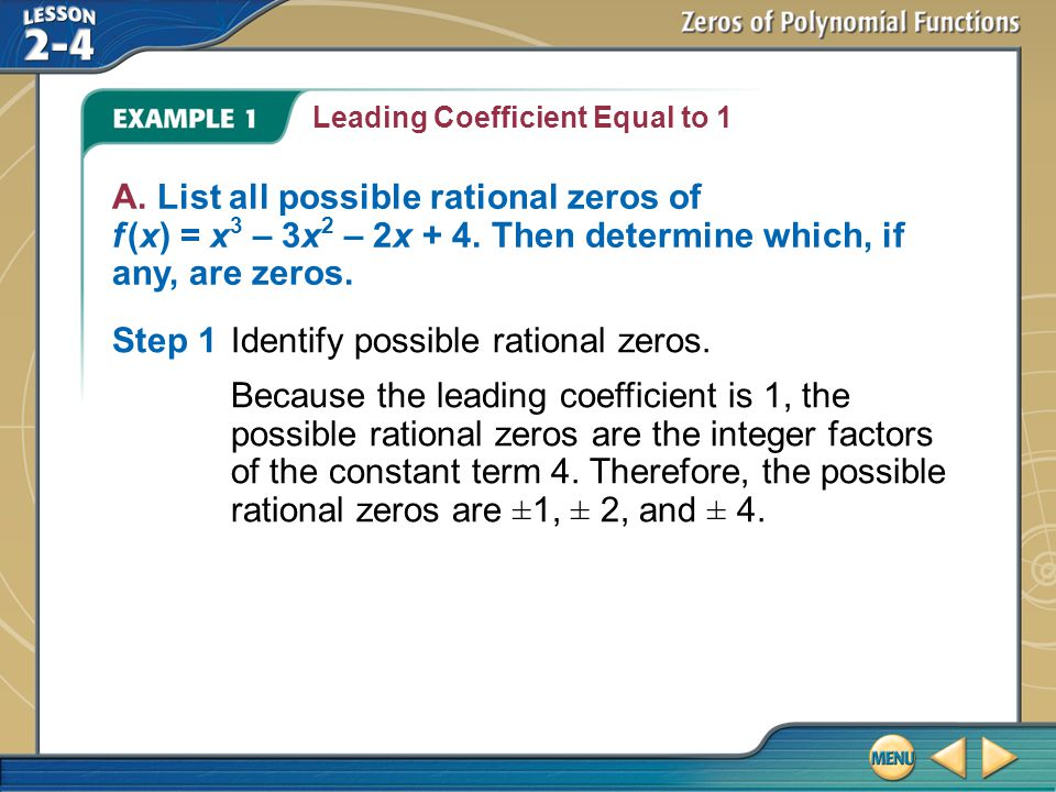 Example 1 Leading Coefficient Equal to 1 A. List all possible rational zeros of f (x) = x 3 – 3x 2 – 2x + 4. Then determine which, if any, are zeros.