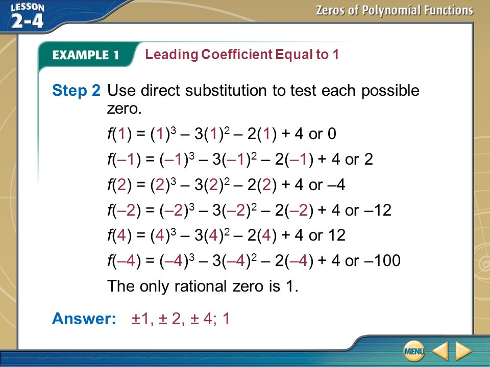 Example 1 Leading Coefficient Equal to 1 Answer:±1, ± 2, ± 4; 1 Step 2Use direct substitution to test each possible zero. f(1) = (1) 3 – 3(1) 2 – 2(1)