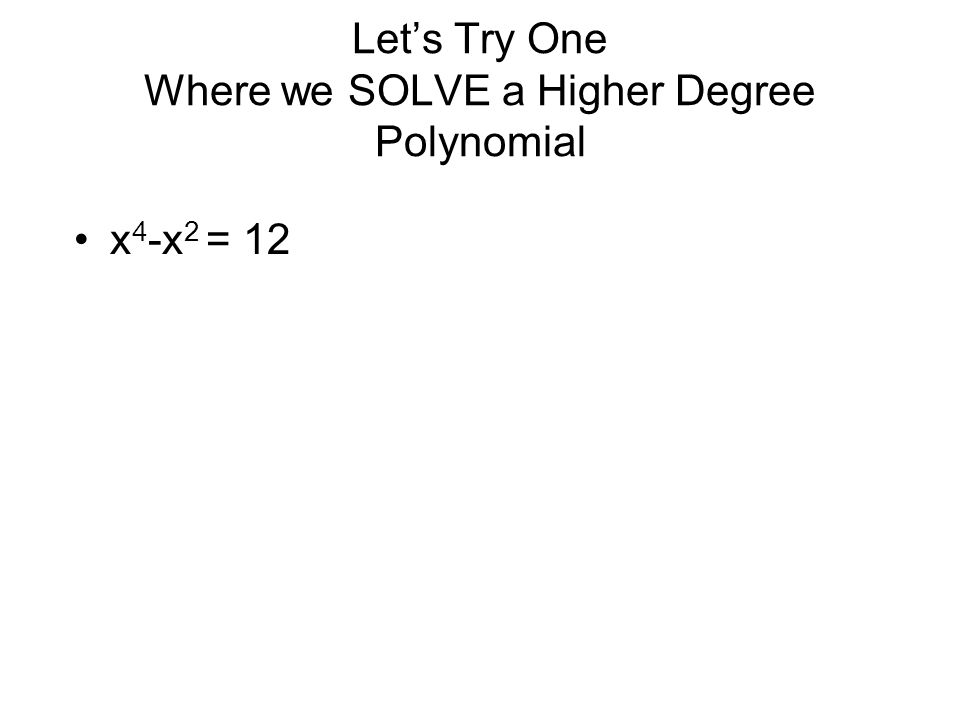 Let's Try One Where we SOLVE a Higher Degree Polynomial x 4 -x 2 = 12