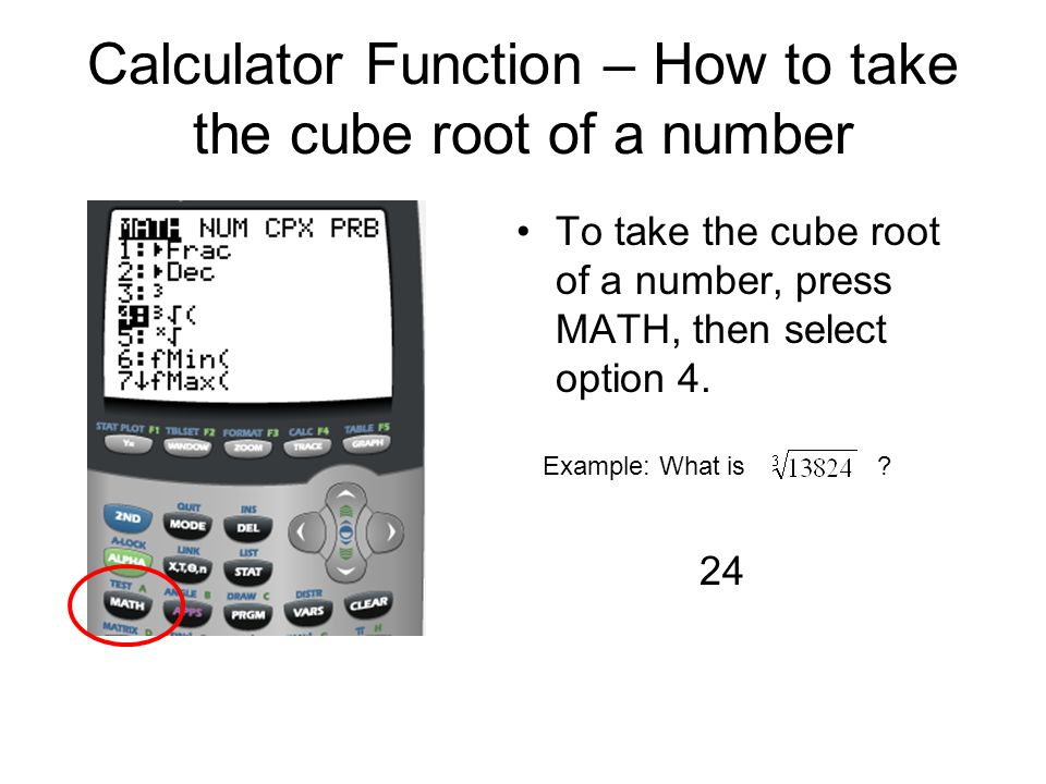 Calculator Function – How to take the cube root of a number To take the cube root of a number, press MATH, then select option 4. Example: What is ? 24
